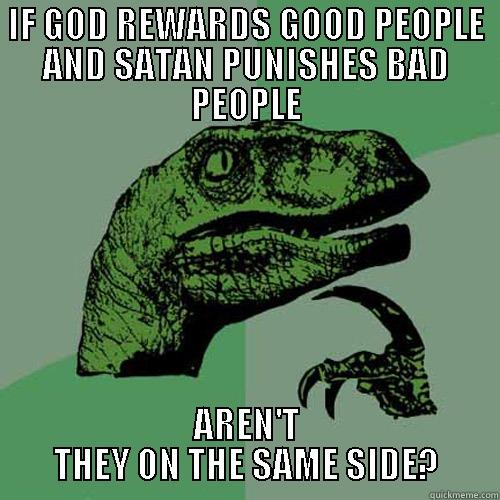 IF GOD REWARDS GOOD PEOPLE AND SATAN PUNISHES BAD PEOPLE AREN'T THEY ON THE SAME SIDE? Philosoraptor