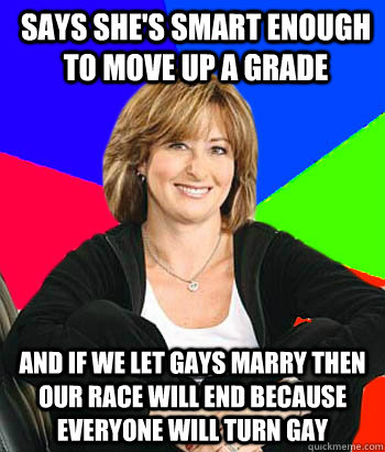 Says she's smart enough to move up a grade And if we let gays marry then our race will end because everyone will turn gay - Says she's smart enough to move up a grade And if we let gays marry then our race will end because everyone will turn gay  Sheltering Suburban Mom