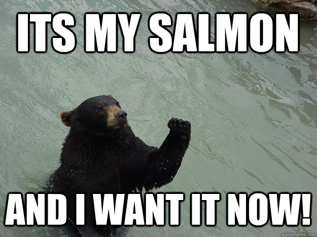Its my salmon and I want it NOW!