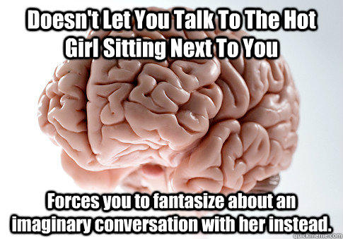 Doesn't Let You Talk To The Hot Girl Sitting Next To You Forces you to fantasize about an imaginary conversation with her instead.  - Doesn't Let You Talk To The Hot Girl Sitting Next To You Forces you to fantasize about an imaginary conversation with her instead.   Scumbag Brain