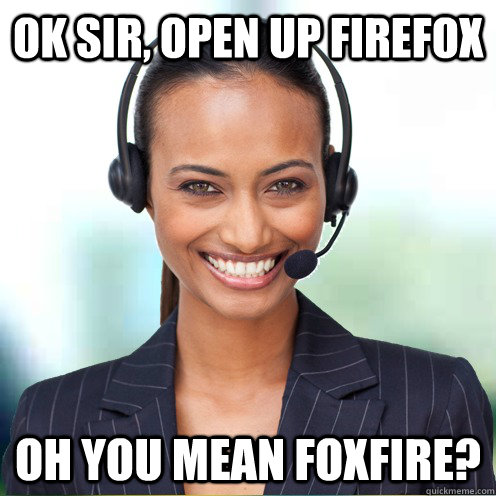 Ok Sir, open up Firefox Oh you mean Foxfire?