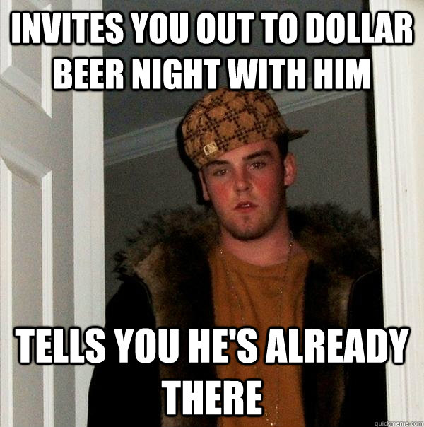 invites you out to dollar beer night with him tells you he's already there - invites you out to dollar beer night with him tells you he's already there  Scumbag Steve