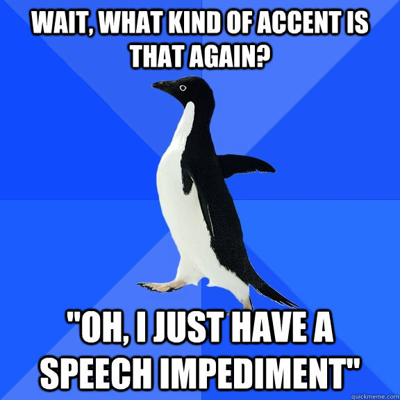 Wait, what kind of accent is that again?