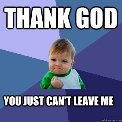 thank god you just can't leave me - thank god you just can't leave me  Success Kid