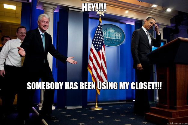Hey!!!! Somebody has been using my closet!!! - Hey!!!! Somebody has been using my closet!!!  Inappropriate Timing Bill Clinton