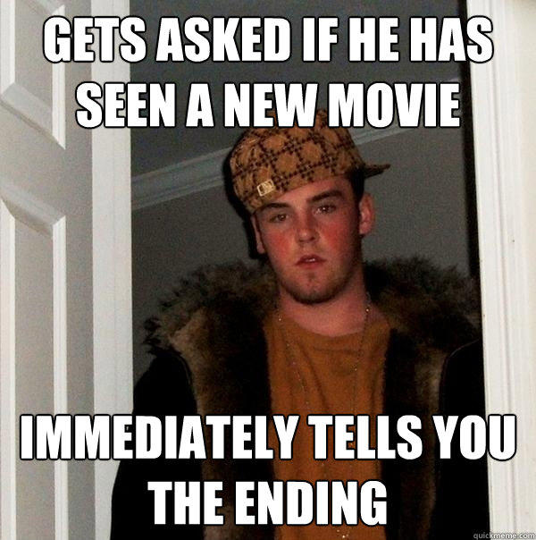 Gets asked if he has seen a new movie immediately tells you the ending - Gets asked if he has seen a new movie immediately tells you the ending  Scumbag Steve