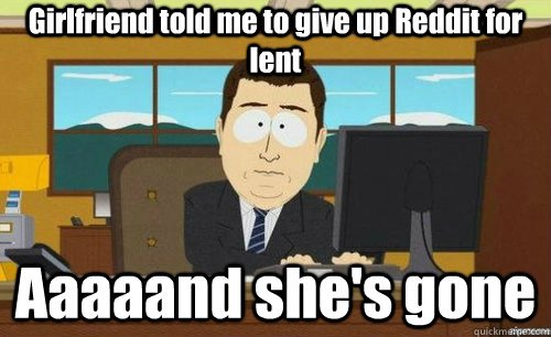 Girlfriend told me to give up Reddit for lent Aaaaand she's gone - Girlfriend told me to give up Reddit for lent Aaaaand she's gone  anditsgone