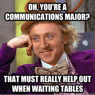 Oh, you're a communications major? that must really help out when waiting tables - Oh, you're a communications major? that must really help out when waiting tables  Creepy Wonka