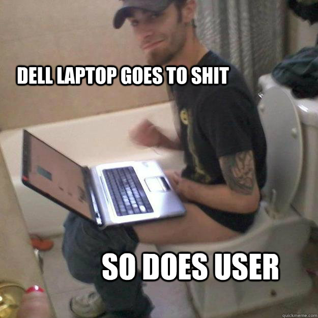 Dell laptop goes to shit so does user   Potty Training Rick