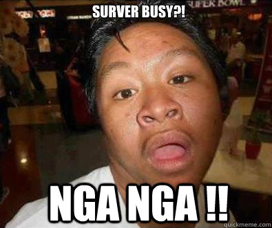 Surver busy?! NGA NGA !!