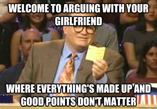 Welcome to arguing with your girlfriend where everything's made up and good points don't matter