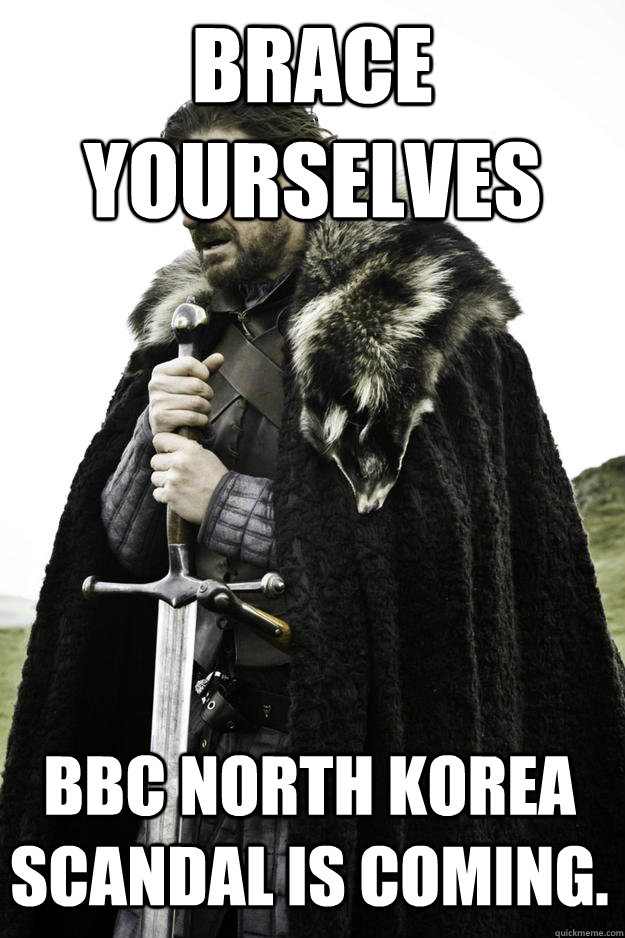 Brace Yourselves BBC North Korea Scandal is coming. - Brace Yourselves BBC North Korea Scandal is coming.  Winter is coming