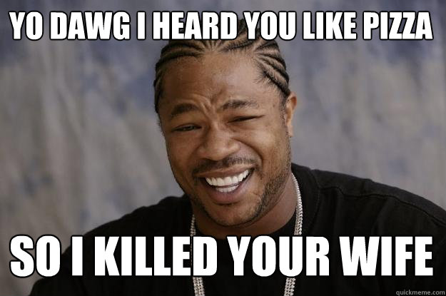 Yo dawg I heard you like Pizza So I killed your wife  Xzibit meme