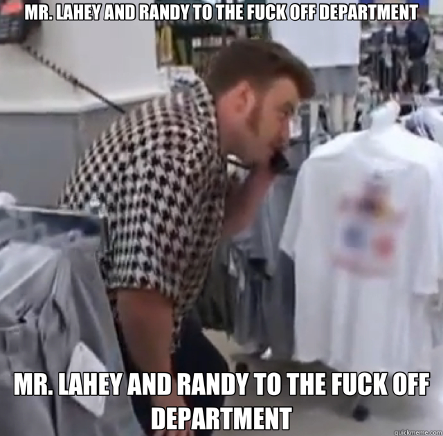 MR. LAHEY AND RANDY TO THE FUCK OFF DEPARTMENT MR. LAHEY AND RANDY TO THE FUCK OFF DEPARTMENT