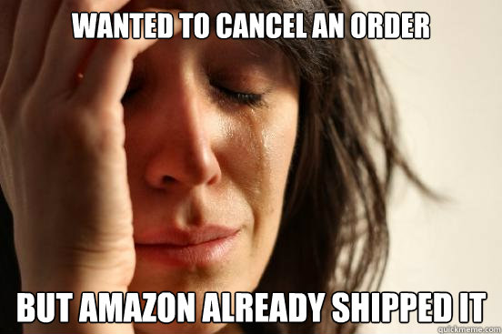 Wanted to cancel an order But Amazon already shipped it - Wanted to cancel an order But Amazon already shipped it  First World Problems