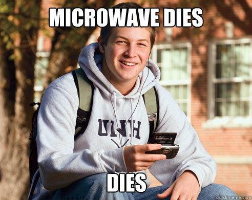 Microwave dies dies  College Freshman
