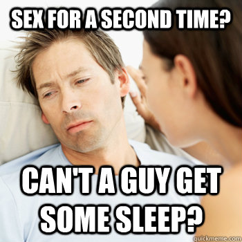 Sex for a second time? Can't a guy get some sleep?