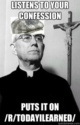 listens to your confession puts it on /r/todayilearned/ - listens to your confession puts it on /r/todayilearned/  Scumbag Priest