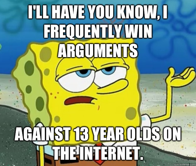 I'll have you know, I frequently win arguments  Against 13 year olds on the Internet. - I'll have you know, I frequently win arguments  Against 13 year olds on the Internet.  Tough Spongebob
