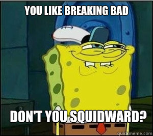 You like Breaking Bad Don't you squidward?