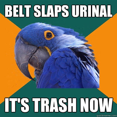 belt slaps urinal it's trash now - belt slaps urinal it's trash now  Paranoid Parrot