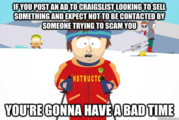 If you post an ad to craigslist looking to sell something and expect not to be contacted by someone trying to scam you You're gonna have a bad time - If you post an ad to craigslist looking to sell something and expect not to be contacted by someone trying to scam you You're gonna have a bad time  Super Cool Ski Instructor