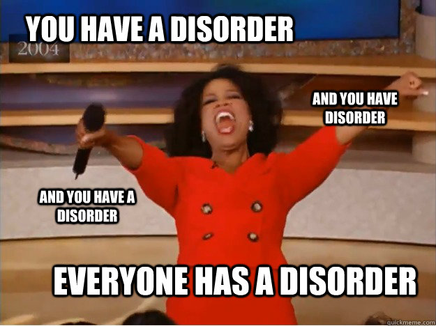 You have a disorder everyone has a disorder and you have disorder and you have a disorder - You have a disorder everyone has a disorder and you have disorder and you have a disorder  Misc