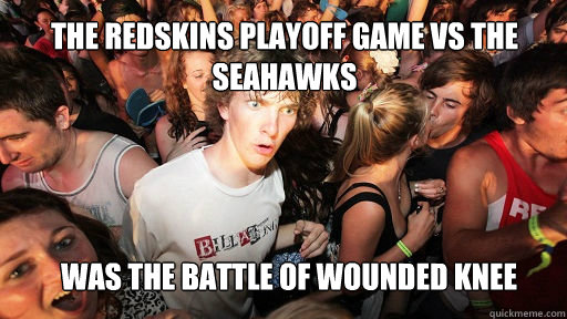 The redskins playoff game vs the seahawks  was the battle of wounded knee - The redskins playoff game vs the seahawks  was the battle of wounded knee  Sudden Clarity Clarence
