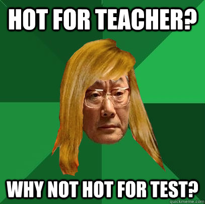 hot for teacher? why not hot for test?