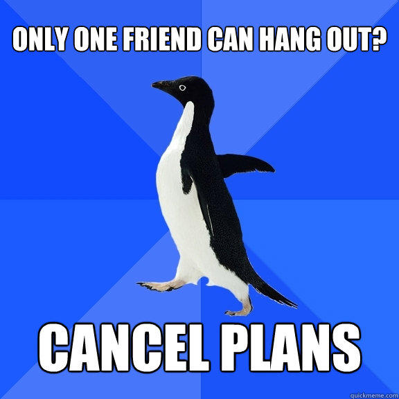 Only one friend can hang out? cancel plans - Only one friend can hang out? cancel plans  Socially Awkward Penguin
