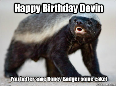 Happy Birthday Devin You better save Honey Badger some cake!  Honey Badger