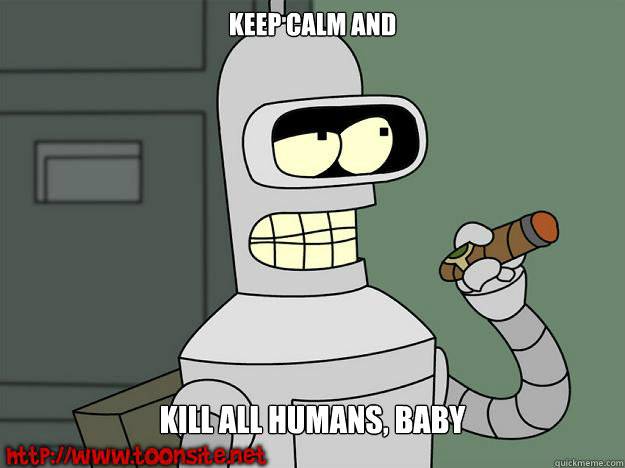 Keep calm and Kill all humans, baby