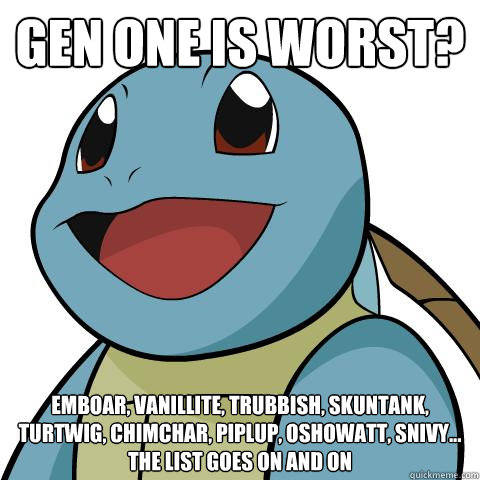 Gen one is worst? Emboar, vanillite, trubbish, skuntank, turtwig, chimchar, piplup, oshowatt, snivy... the list goes on and on