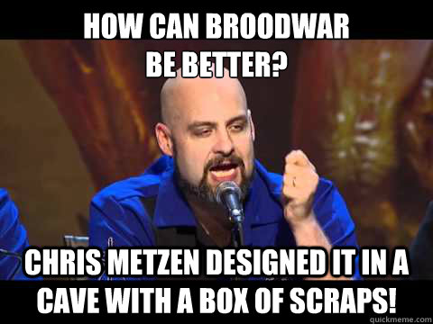 HOW CAN BROODWAR  BE BETTER? CHRIS METZEN DESIGNED IT IN A CAVE WITH A BOX OF SCRAPS! - HOW CAN BROODWAR  BE BETTER? CHRIS METZEN DESIGNED IT IN A CAVE WITH A BOX OF SCRAPS!  Terrible Terrible Browder
