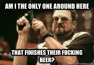 am i the only one around here  that finishes their fucking beer? - am i the only one around here  that finishes their fucking beer?  Misc