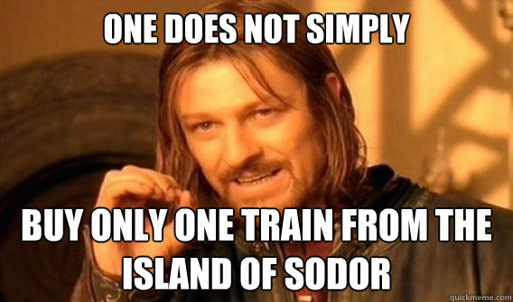 ONE DOES NOT SIMPLY  Buy only one train from the Island of Sodor