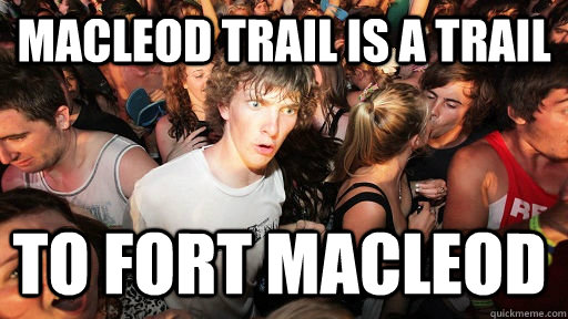 Macleod Trail is a trail  to fort Macleod  - Macleod Trail is a trail  to fort Macleod   Sudden Clarity Clarence