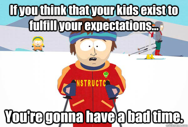 If you think that your kids exist to fulfill your expectations... You're gonna have a bad time. - If you think that your kids exist to fulfill your expectations... You're gonna have a bad time.  Super Cool Ski Instructor