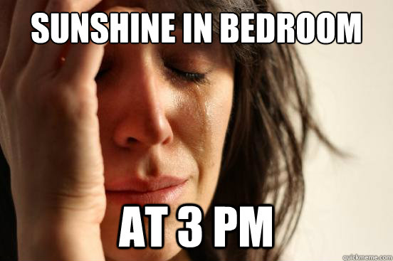 Sunshine in bedroom at 3 pm - Sunshine in bedroom at 3 pm  First World Problems
