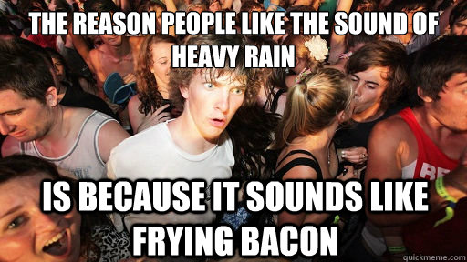 The reason people like the sound of heavy rain Is because it sounds like frying bacon  - The reason people like the sound of heavy rain Is because it sounds like frying bacon   Sudden Clarity Clarence