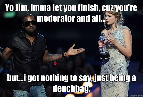 Yo Jim, Imma let you finish, cuz you're moderator and all... but...i got nothing to say, just being a deuchbag.