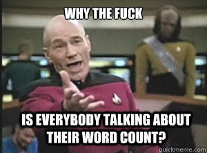why the fuck is everybody talking about their word count? - why the fuck is everybody talking about their word count?  Annoyed Picard