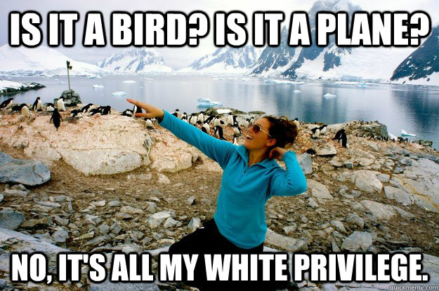 Is it a bird? Is it a plane?  No, It's all my white privilege.   Entitlement Girl