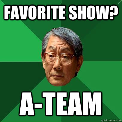 fAVORITE SHOW? a-team  High Expectations Asian Father