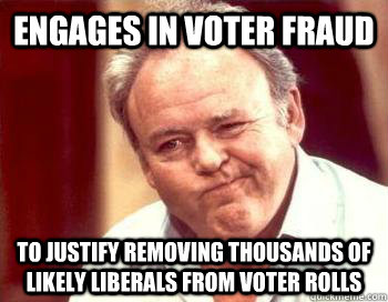 Engages in voter fraud To justify removing thousands of likely liberals from voter rolls