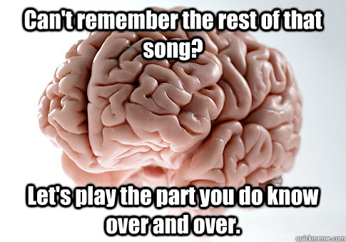 Can't remember the rest of that song? Let's play the part you do know over and over. - Can't remember the rest of that song? Let's play the part you do know over and over.  Scumbag Brain
