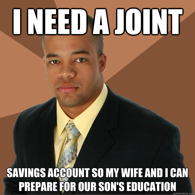 i need a joint savings account so my wife and i can prepare for our son's education - i need a joint savings account so my wife and i can prepare for our son's education  Successful Black Man