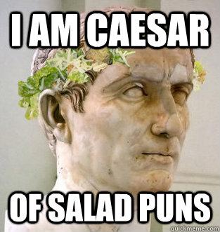 cec582a97a8b009ab99fe96f5b2195e88b878db41d4e1865274e3c292ee8dc48 i am caesar of salad puns caesar salad quickmeme