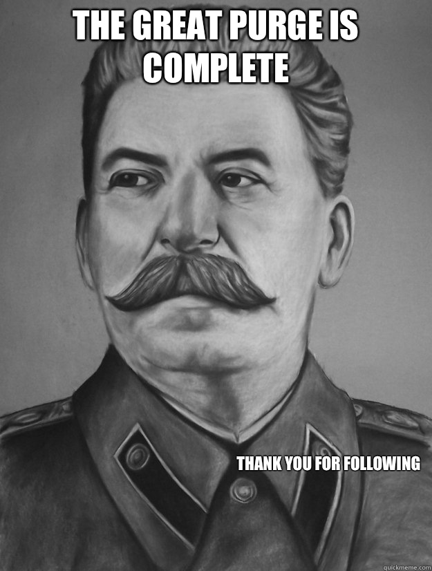 cec5b11e394c6f6fea094173b2ccf2791d3dfd2960148e5ac0ec9a3c07790f04 the great purge is complete thank you for following stalin,Purge Meme