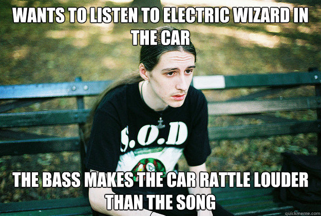 Wants to listen to Electric Wizard in the car the bass makes the car rattle louder than the song - Wants to listen to Electric Wizard in the car the bass makes the car rattle louder than the song  First World Metal Problems